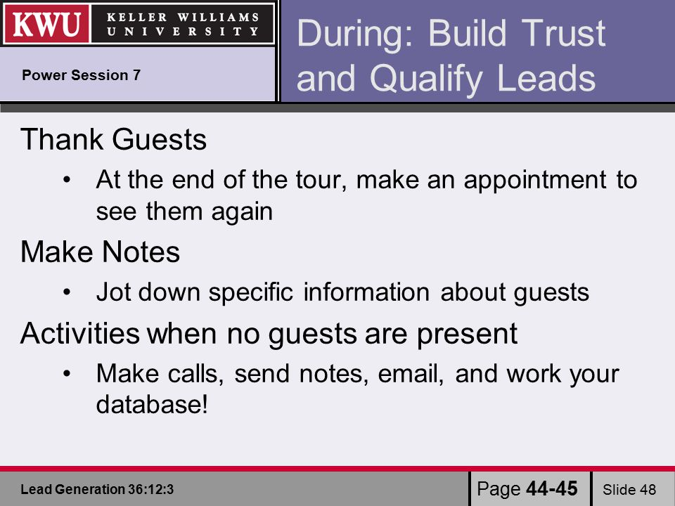 Lead Generation 36:12:3 Slide 48 During: Build Trust and Qualify Leads Thank Guests At the end of the tour, make an appointment to see them again Make Notes Jot down specific information about guests Activities when no guests are present Make calls, send notes, email, and work your database.