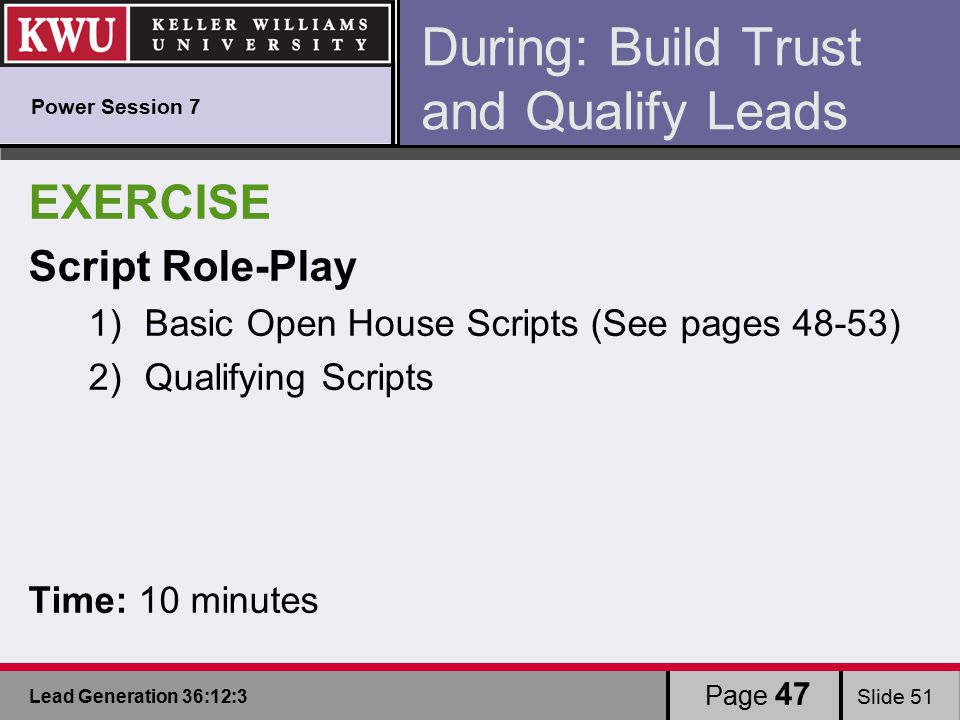 Lead Generation 36:12:3 Slide 51 During: Build Trust and Qualify Leads EXERCISE Script Role-Play 1)Basic Open House Scripts (See pages 48-53) 2)Qualifying Scripts Time: 10 minutes Page 47 Power Session 7