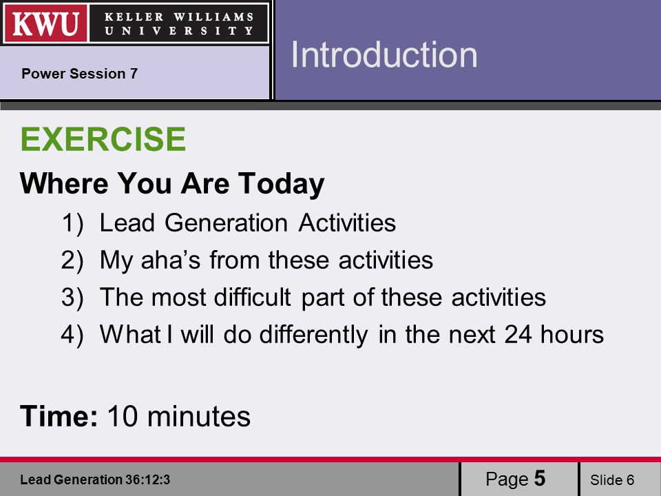 Lead Generation 36:12:3 Slide 6 EXERCISE Where You Are Today 1)Lead Generation Activities 2)My aha's from these activities 3)The most difficult part of these activities 4)What I will do differently in the next 24 hours Time: 10 minutes Page 5 Introduction Power Session 7