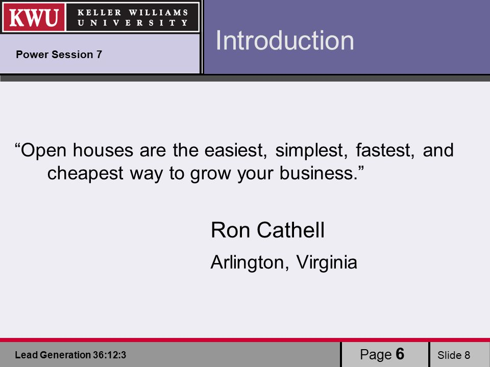 Lead Generation 36:12:3 Slide 8 Page 6 Introduction Open houses are the easiest, simplest, fastest, and cheapest way to grow your business. Ron Cathell Arlington, Virginia Power Session 7