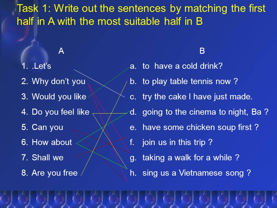 Task 1: Write out the sentences by matching the first half in A with the most suitable half in B A 1..Let's 2.Why don't you 3.Would you like 4.Do you
