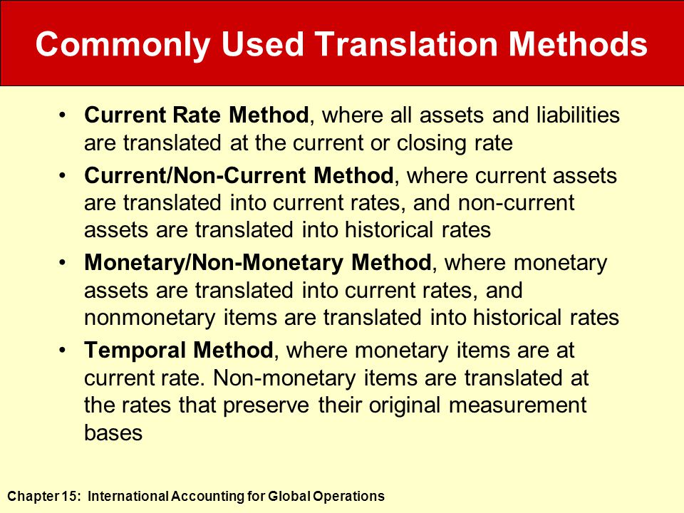Chapter 15: International Accounting for Global Operations Commonly Used Translation Methods Current Rate Method, where all assets and liabilities are translated at the current or closing rate Current/Non-Current Method, where current assets are translated into current rates, and non-current assets are translated into historical rates Monetary/Non-Monetary Method, where monetary assets are translated into current rates, and nonmonetary items are translated into historical rates Temporal Method, where monetary items are at current rate.
