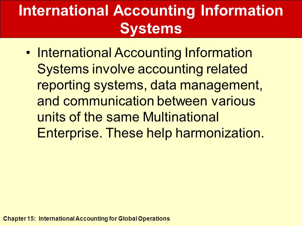 Chapter 15: International Accounting for Global Operations International Accounting Information Systems International Accounting Information Systems involve accounting related reporting systems, data management, and communication between various units of the same Multinational Enterprise.