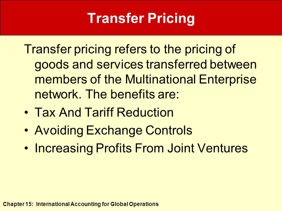 Chapter 15: International Accounting for Global Operations Transfer Pricing Transfer pricing refers to the pricing of goods and services transferred between members of the Multinational Enterprise network.