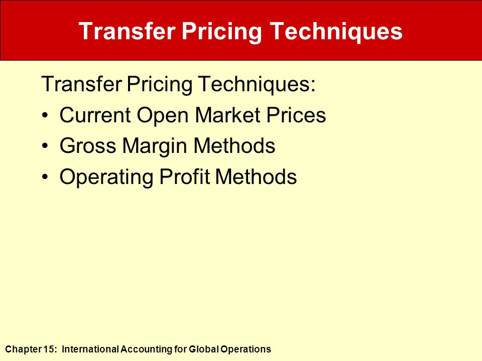 Chapter 15: International Accounting for Global Operations Transfer Pricing Techniques Transfer Pricing Techniques: Current Open Market Prices Gross Margin Methods Operating Profit Methods