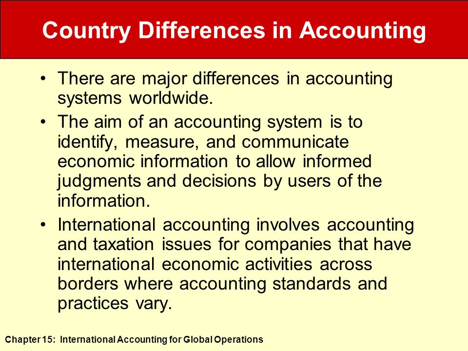 Chapter 15: International Accounting for Global Operations Country Differences in Accounting There are major differences in accounting systems worldwide.