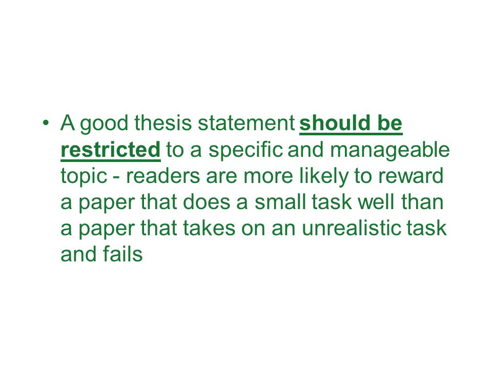 A good thesis statement should be restricted to a specific and manageable topic - readers are more likely to reward a paper that does a small task well than a paper that takes on an unrealistic task and fails