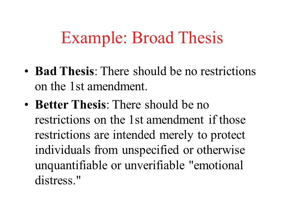 Example: Broad Thesis Bad Thesis: There should be no restrictions on the 1st amendment.