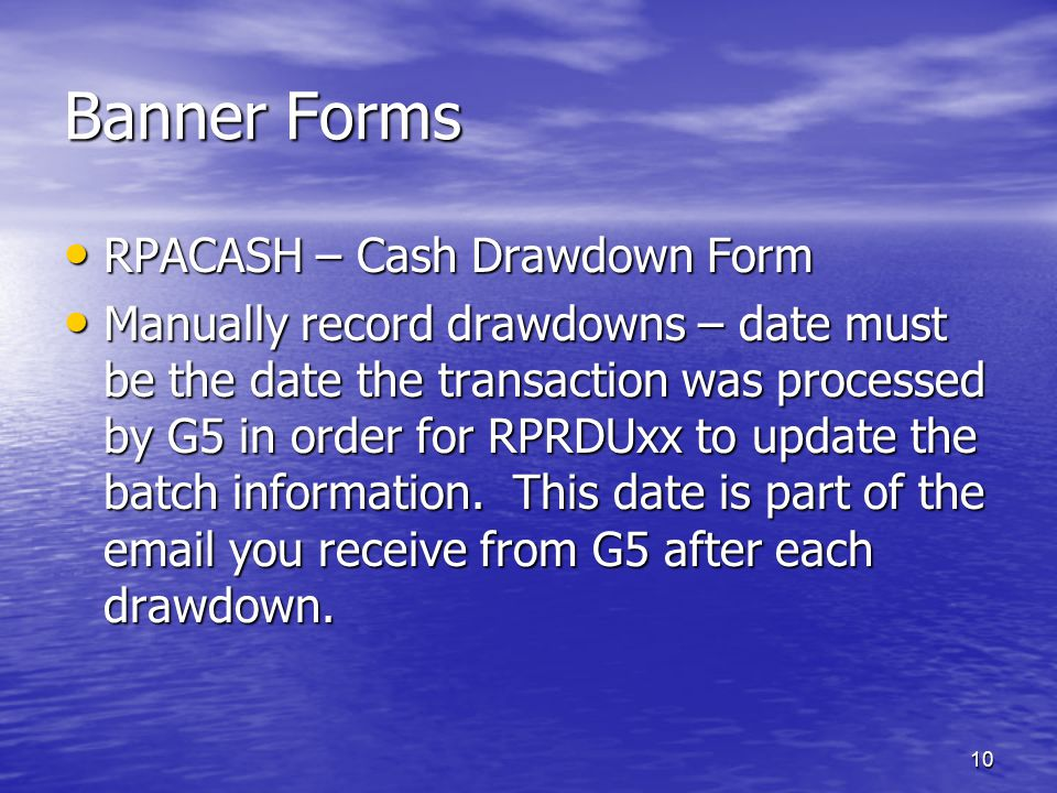 10 Banner Forms RPACASH – Cash Drawdown Form RPACASH – Cash Drawdown Form Manually record drawdowns – date must be the date the transaction was processed by G5 in order for RPRDUxx to update the batch information.
