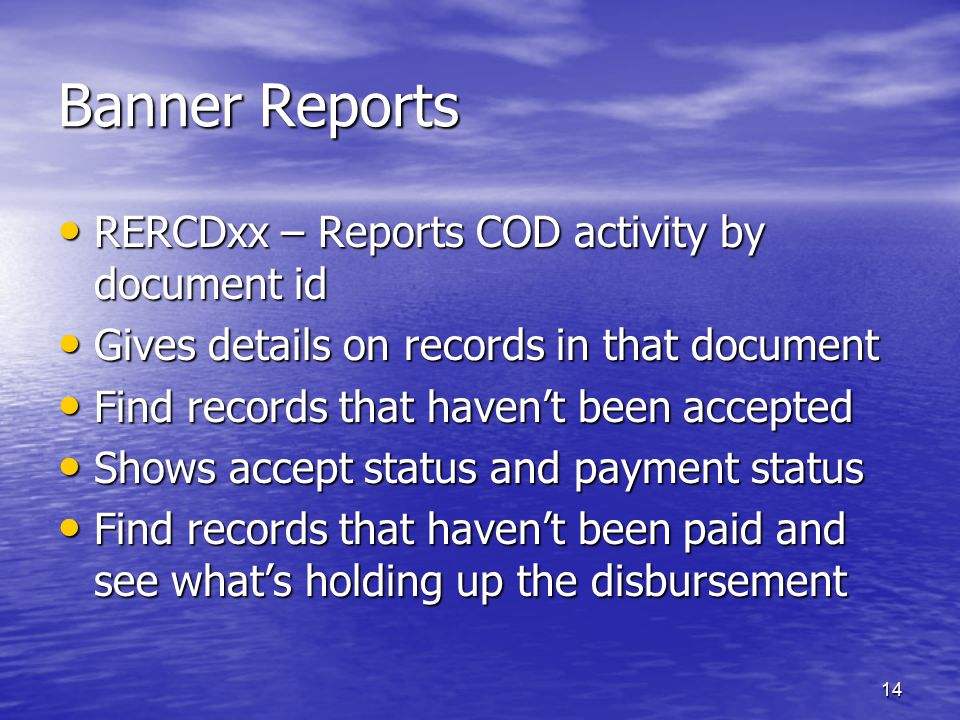 14 Banner Reports RERCDxx – Reports COD activity by document id RERCDxx – Reports COD activity by document id Gives details on records in that document Gives details on records in that document Find records that haven't been accepted Find records that haven't been accepted Shows accept status and payment status Shows accept status and payment status Find records that haven't been paid and see what's holding up the disbursement Find records that haven't been paid and see what's holding up the disbursement