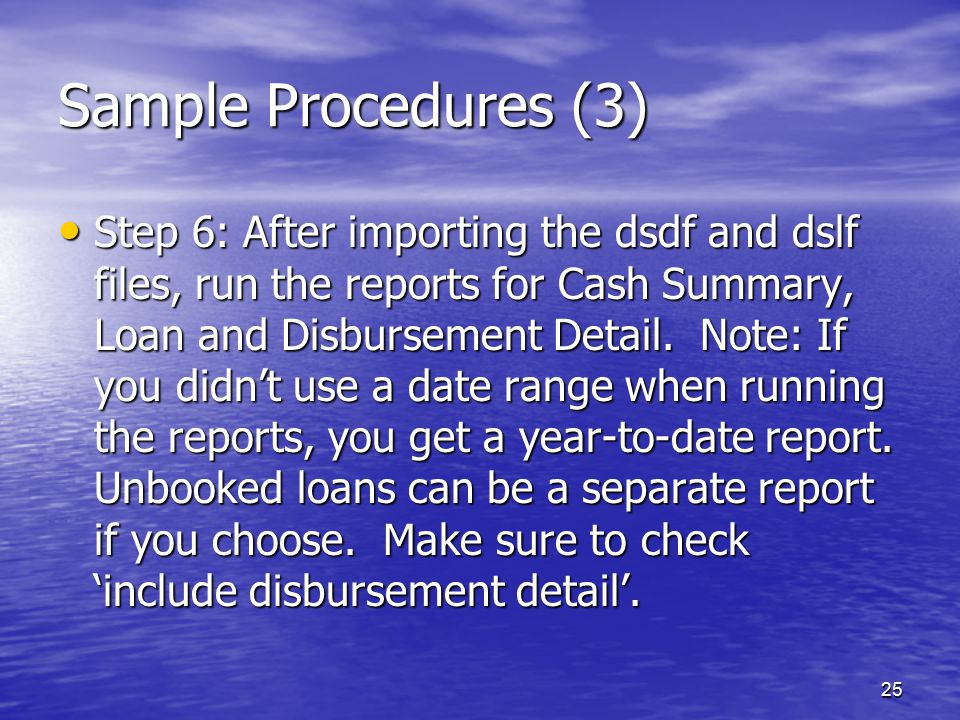 25 Sample Procedures (3) Step 6: After importing the dsdf and dslf files, run the reports for Cash Summary, Loan and Disbursement Detail.