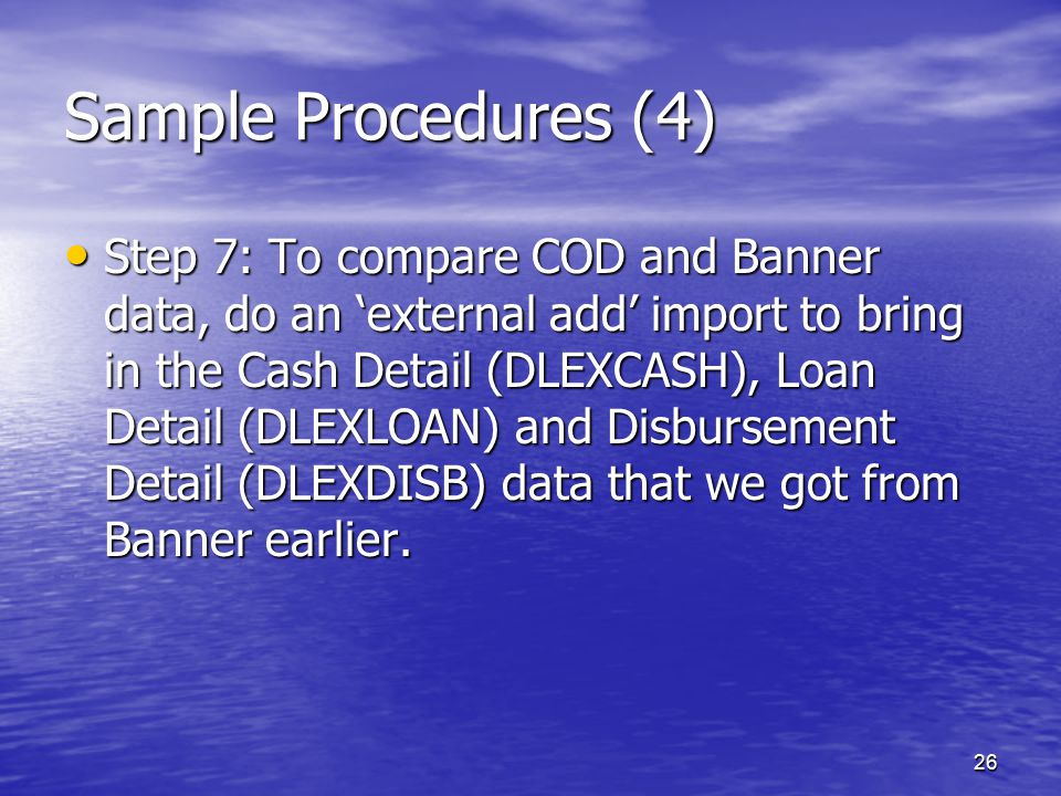 26 Sample Procedures (4) Step 7: To compare COD and Banner data, do an 'external add' import to bring in the Cash Detail (DLEXCASH), Loan Detail (DLEXLOAN) and Disbursement Detail (DLEXDISB) data that we got from Banner earlier.