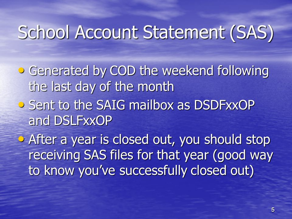 5 School Account Statement (SAS) Generated by COD the weekend following the last day of the month Generated by COD the weekend following the last day of the month Sent to the SAIG mailbox as DSDFxxOP and DSLFxxOP Sent to the SAIG mailbox as DSDFxxOP and DSLFxxOP After a year is closed out, you should stop receiving SAS files for that year (good way to know you've successfully closed out) After a year is closed out, you should stop receiving SAS files for that year (good way to know you've successfully closed out)