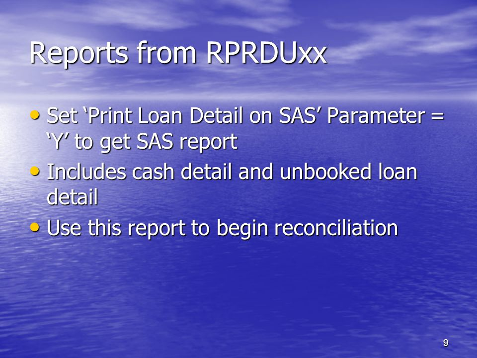 9 Reports from RPRDUxx Set 'Print Loan Detail on SAS' Parameter = 'Y' to get SAS report Set 'Print Loan Detail on SAS' Parameter = 'Y' to get SAS report Includes cash detail and unbooked loan detail Includes cash detail and unbooked loan detail Use this report to begin reconciliation Use this report to begin reconciliation