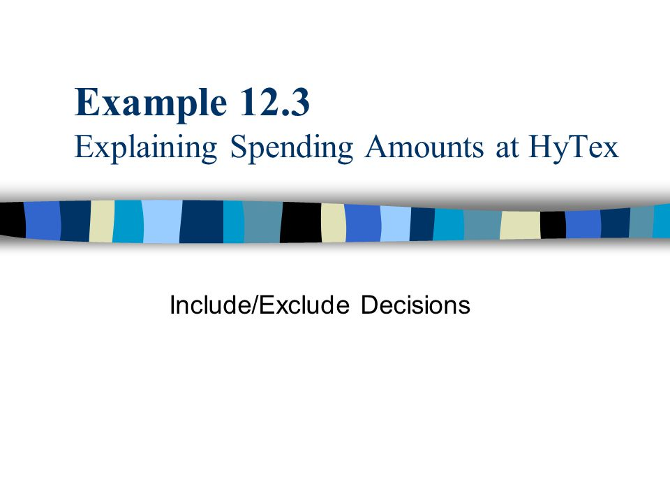 Example 12.3 Explaining Spending Amounts at HyTex Include/Exclude Decisions