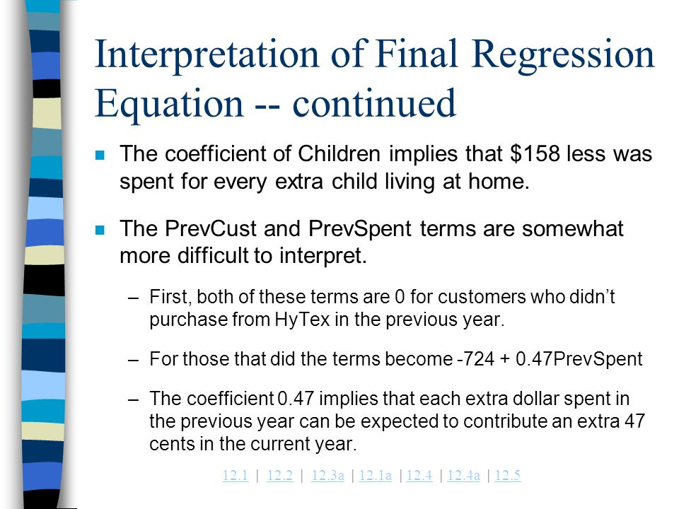 12.112.1 | 12.2 | 12.3a | 12.1a | 12.4 | 12.4a | 12.512.212.3a12.1a12.412.4a12.5 Interpretation of Final Regression Equation -- continued n The coefficient of Children implies that $158 less was spent for every extra child living at home.