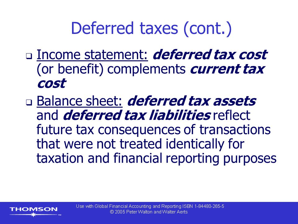 Deferred taxes (cont.)  Income statement: deferred tax cost (or benefit) complements current tax cost  Balance sheet: deferred tax assets and deferr