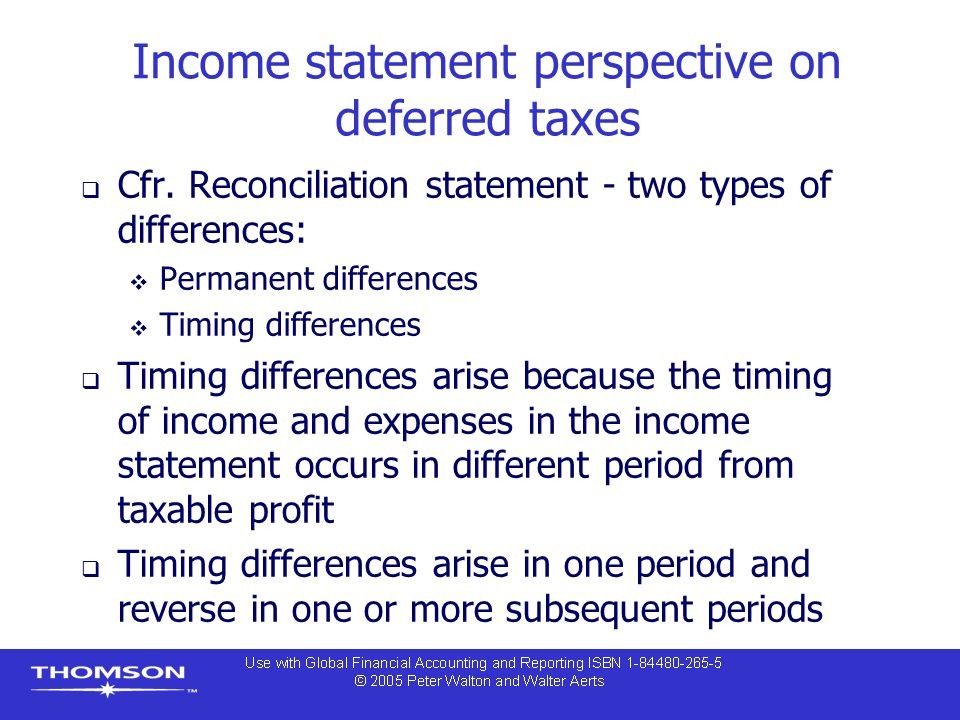 Income statement perspective on deferred taxes  Cfr. Reconciliation statement - two types of differences:  Permanent differences  Timing difference