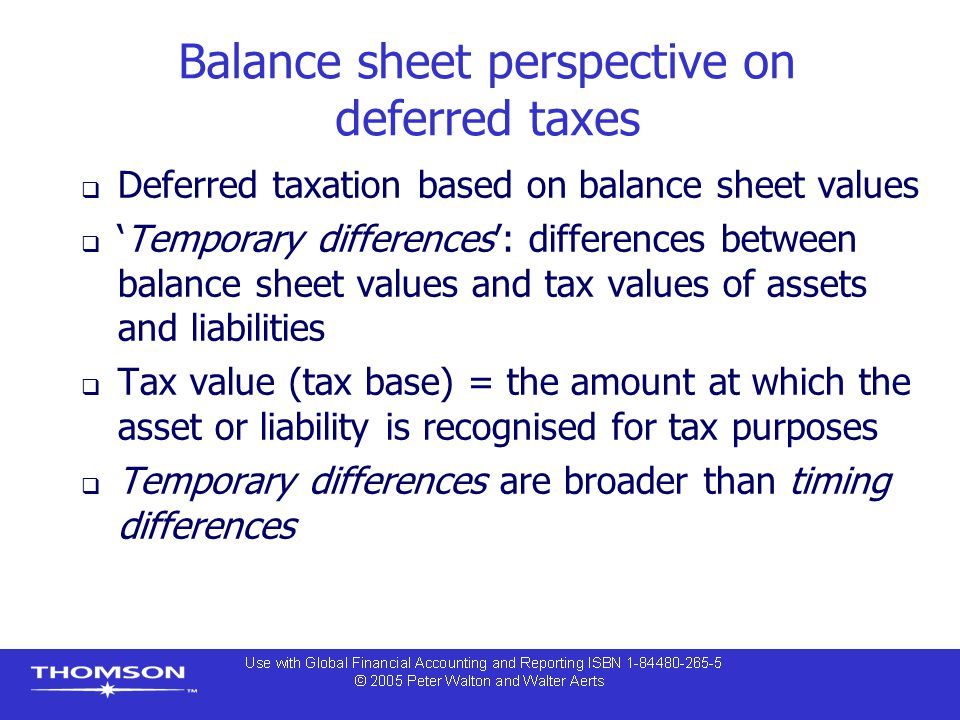 Balance sheet perspective on deferred taxes  Deferred taxation based on balance sheet values  'Temporary differences': differences between balance sheet values and tax values of assets and liabilities  Tax value (tax base) = the amount at which the asset or liability is recognised for tax purposes  Temporary differences are broader than timing differences
