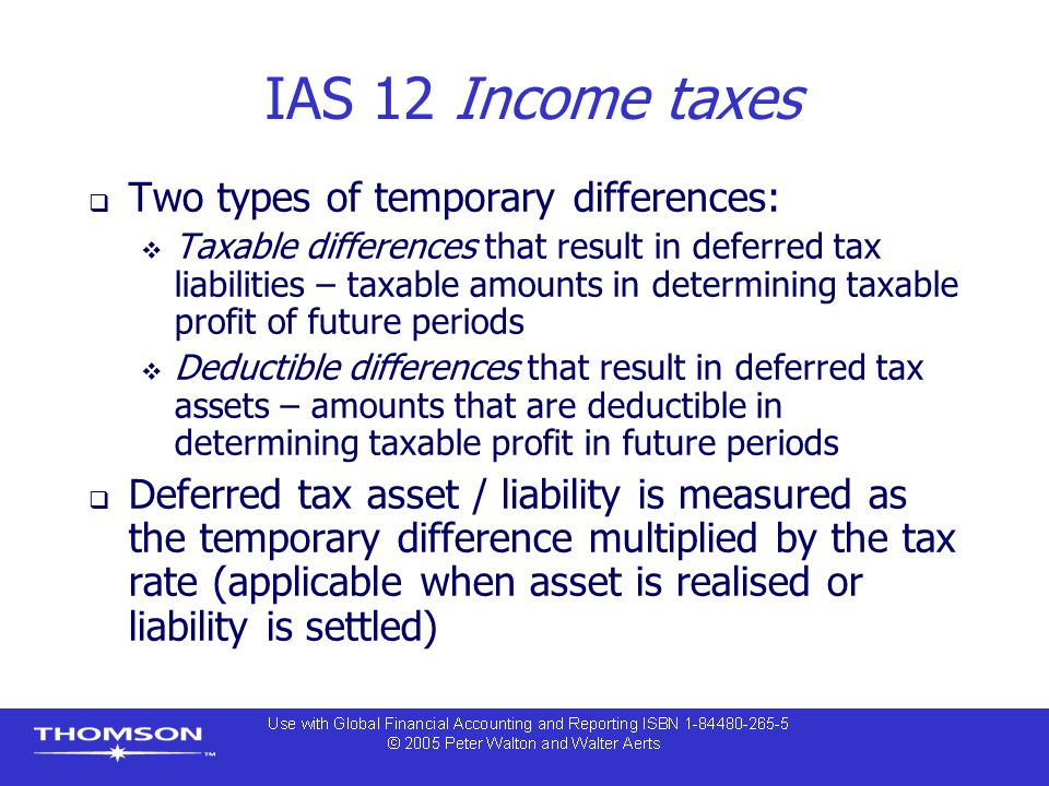 IAS 12 Income taxes  Two types of temporary differences:  Taxable differences that result in deferred tax liabilities – taxable amounts in determining taxable profit of future periods  Deductible differences that result in deferred tax assets – amounts that are deductible in determining taxable profit in future periods  Deferred tax asset / liability is measured as the temporary difference multiplied by the tax rate (applicable when asset is realised or liability is settled)