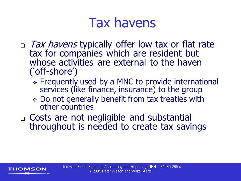 Tax havens  Tax havens typically offer low tax or flat rate tax for companies which are resident but whose activities are external to the haven ('off-shore')  Frequently used by a MNC to provide international services (like finance, insurance) to the group  Do not generally benefit from tax treaties with other countries  Costs are not negligible and substantial throughout is needed to create tax savings