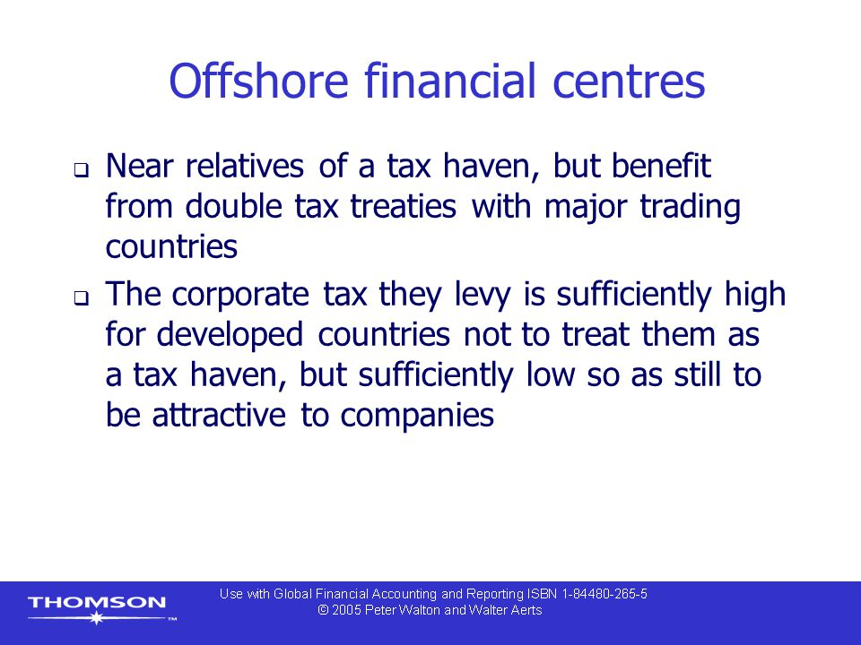 Offshore financial centres  Near relatives of a tax haven, but benefit from double tax treaties with major trading countries  The corporate tax they levy is sufficiently high for developed countries not to treat them as a tax haven, but sufficiently low so as still to be attractive to companies