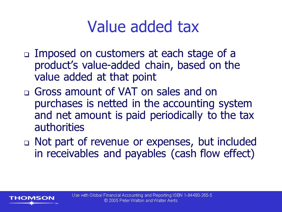 Value added tax  Imposed on customers at each stage of a product's value-added chain, based on the value added at that point  Gross amount of VAT on
