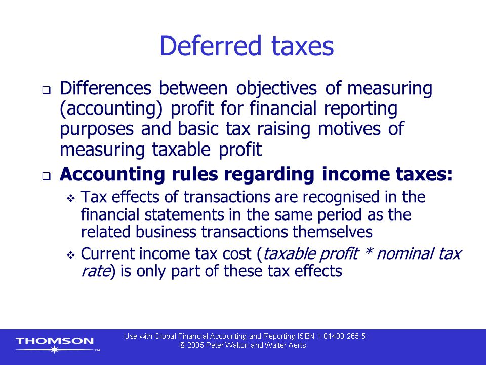 Deferred taxes  Differences between objectives of measuring (accounting) profit for financial reporting purposes and basic tax raising motives of measuring taxable profit  Accounting rules regarding income taxes:  Tax effects of transactions are recognised in the financial statements in the same period as the related business transactions themselves  Current income tax cost (taxable profit * nominal tax rate) is only part of these tax effects