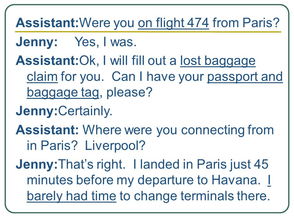 Assistant:Were you on flight 474 from Paris. Jenny:Yes, I was.