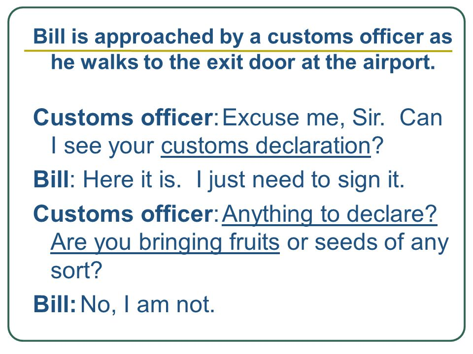 Customs officer:Excuse me, Sir. Can I see your customs declaration.