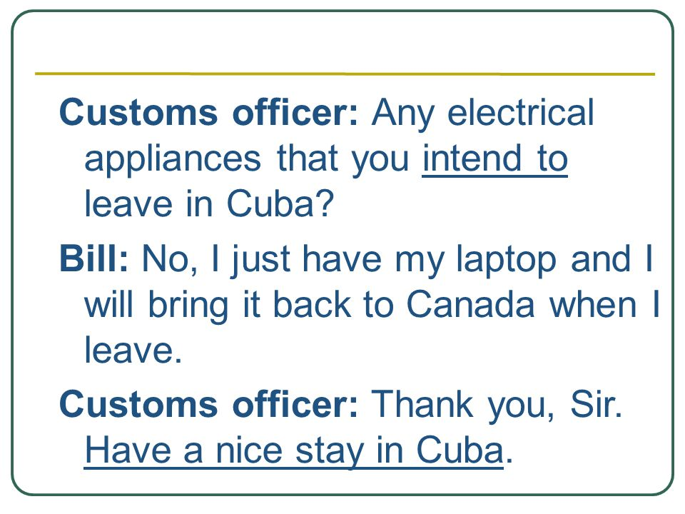 Customs officer: Any electrical appliances that you intend to leave in Cuba.