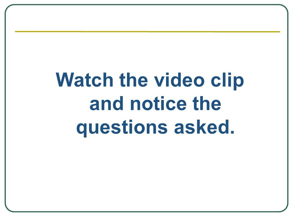 Watch the video clip and notice the questions asked.