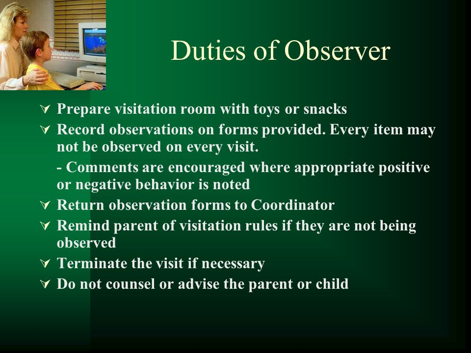 Duties of Observer  Prepare visitation room with toys or snacks  Record observations on forms provided. Every item may not be observed on every visi