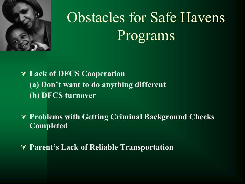Obstacles for Safe Havens Programs  Lack of DFCS Cooperation (a) Don't want to do anything different (b) DFCS turnover  Problems with Getting Crimin