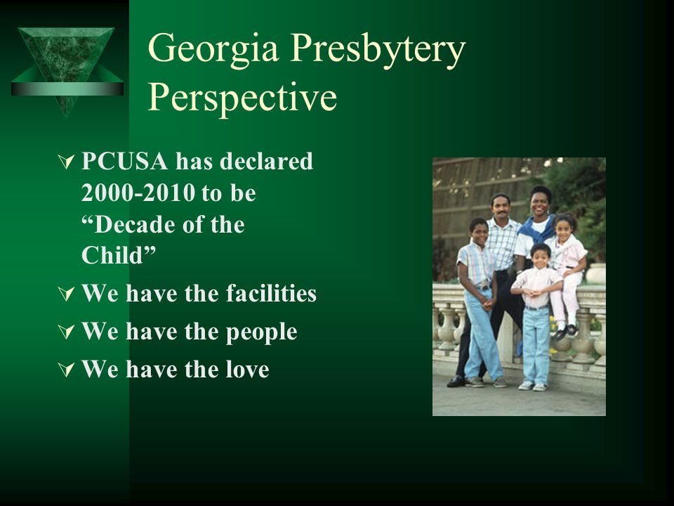 """Georgia Presbytery Perspective  PCUSA has declared 2000-2010 to be """"Decade of the Child""""  We have the facilities  We have the people  We have the"""