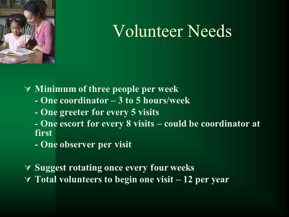 Volunteer Needs  Minimum of three people per week - One coordinator – 3 to 5 hours/week - One greeter for every 5 visits - One escort for every 8 visits – could be coordinator at first - One observer per visit  Suggest rotating once every four weeks  Total volunteers to begin one visit – 12 per year