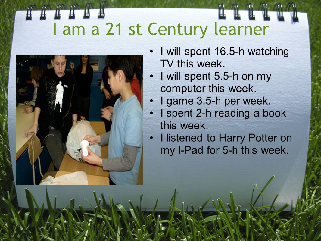 I am a 21 st Century learner I will spent 16.5-h watching TV this week. I will spent 5.5-h on my computer this week. I game 3.5-h per week. I spent 2-