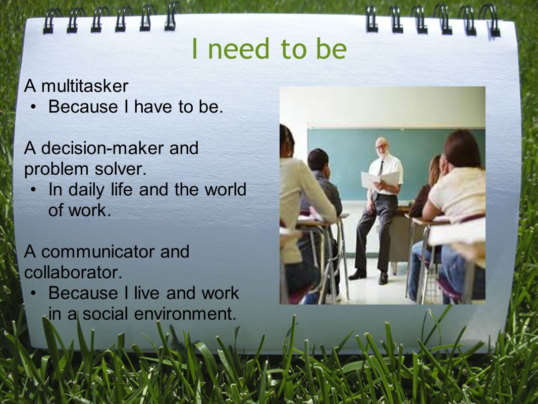 I need to be A multitasker Because I have to be. A decision-maker and problem solver. In daily life and the world of work. A communicator and collabor
