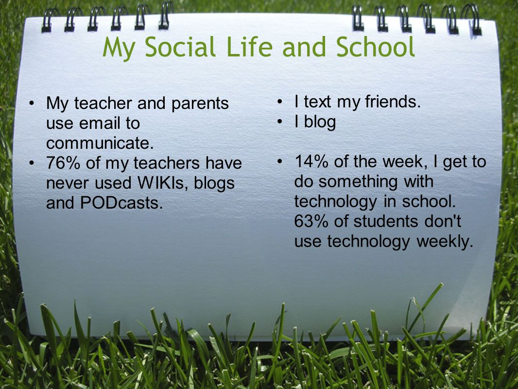 My Social Life and School My teacher and parents use email to communicate. 76% of my teachers have never used WIKIs, blogs and PODcasts. I text my fri