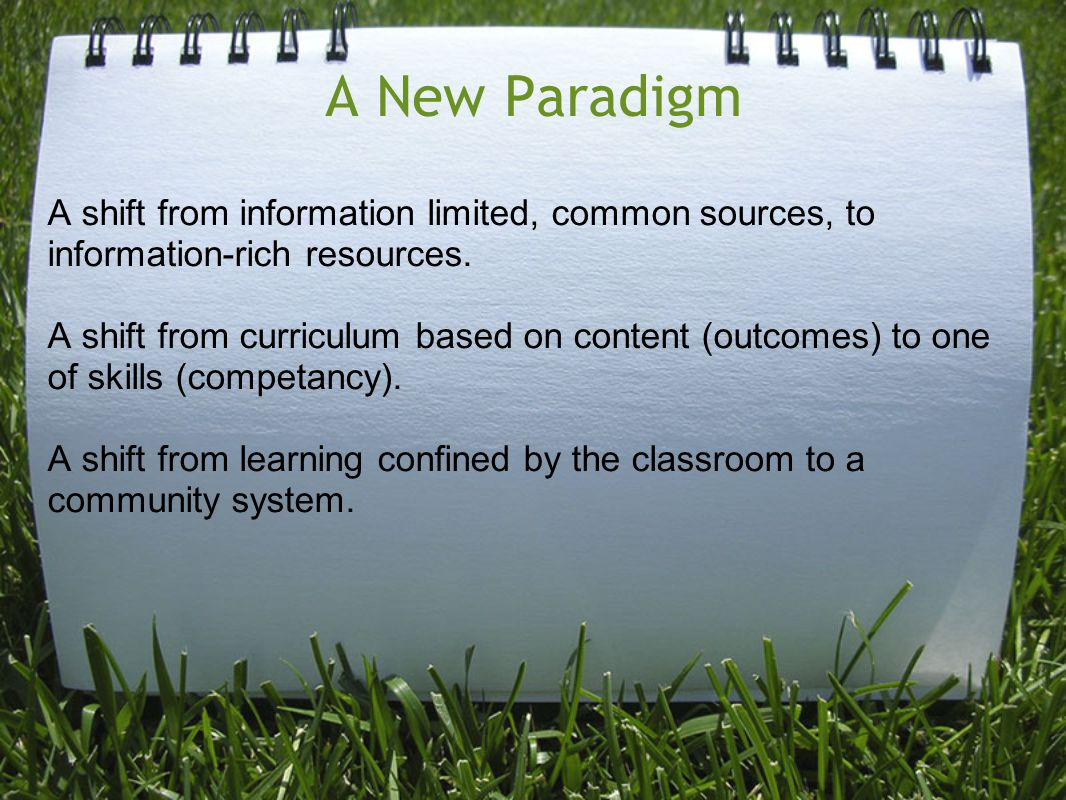 A New Paradigm A shift from information limited, common sources, to information-rich resources. A shift from curriculum based on content (outcomes) to