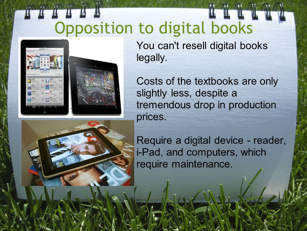 Opposition to digital books You can't resell digital books legally. Costs of the textbooks are only slightly less, despite a tremendous drop in produc