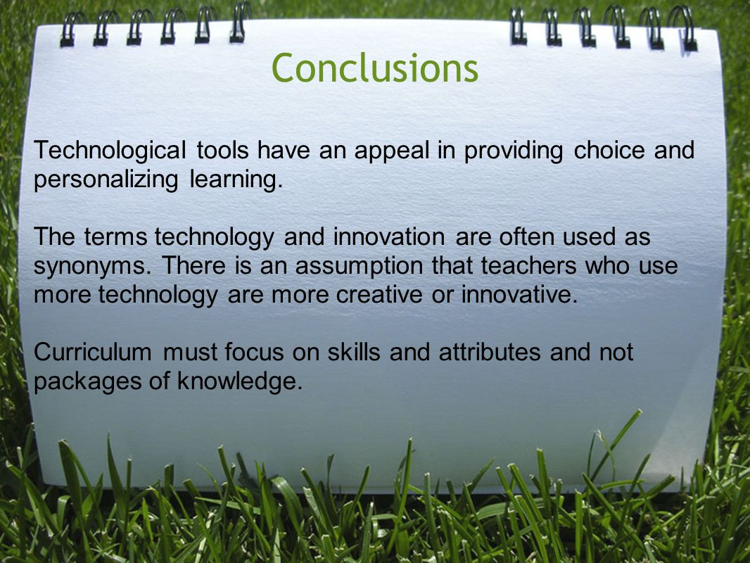 Conclusions Technological tools have an appeal in providing choice and personalizing learning. The terms technology and innovation are often used as s