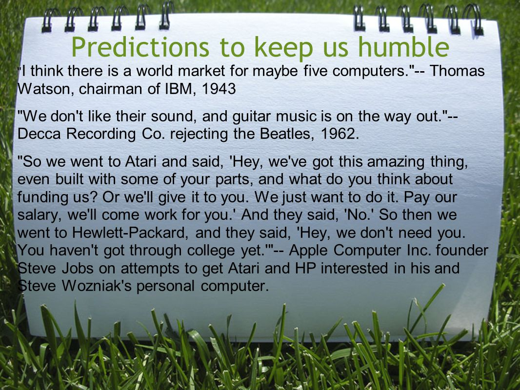 Predictions to keep us humble I think there is a world market for maybe five computers. -- Thomas Watson, chairman of IBM, 1943 We don t like their sound, and guitar music is on the way out. -- Decca Recording Co.