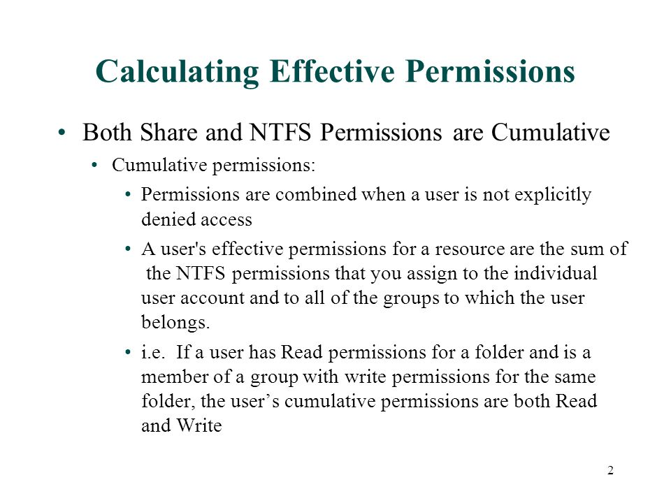Calculating Effective Permissions Both Share and NTFS Permissions are Cumulative Cumulative permissions: Permissions are combined when a user is not explicitly denied access A user s effective permissions for a resource are the sum of the NTFS permissions that you assign to the individual user account and to all of the groups to which the user belongs.