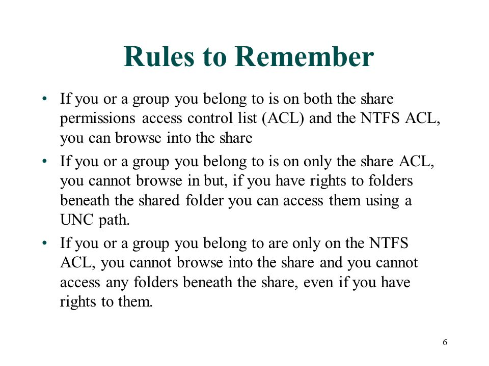 Rules to Remember If you or a group you belong to is on both the share permissions access control list (ACL) and the NTFS ACL, you can browse into the