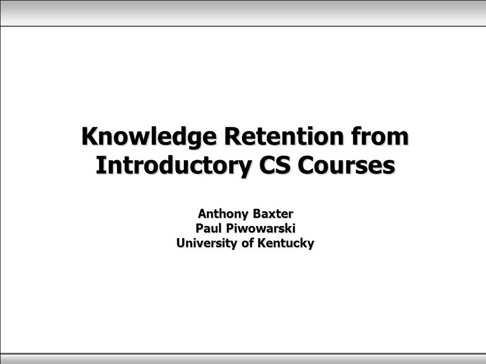 Knowledge Retention from Introductory CS Courses Anthony Baxter Paul Piwowarski University of Kentucky