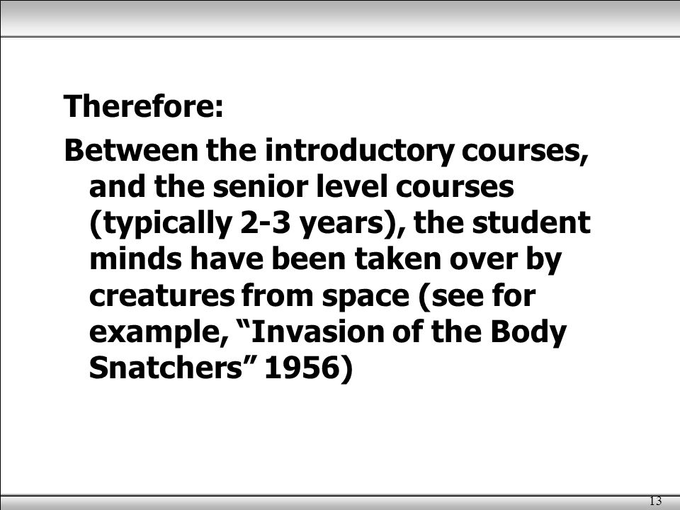 13 Therefore: Between the introductory courses, and the senior level courses (typically 2-3 years), the student minds have been taken over by creatures from space (see for example, Invasion of the Body Snatchers 1956)