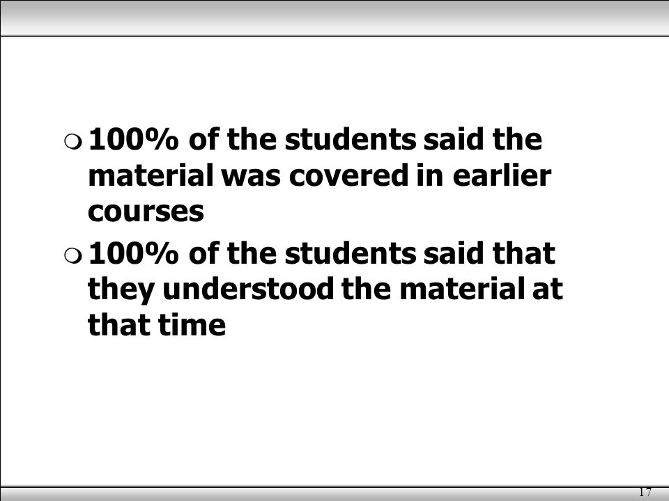 17  100% of the students said the material was covered in earlier courses  100% of the students said that they understood the material at that time