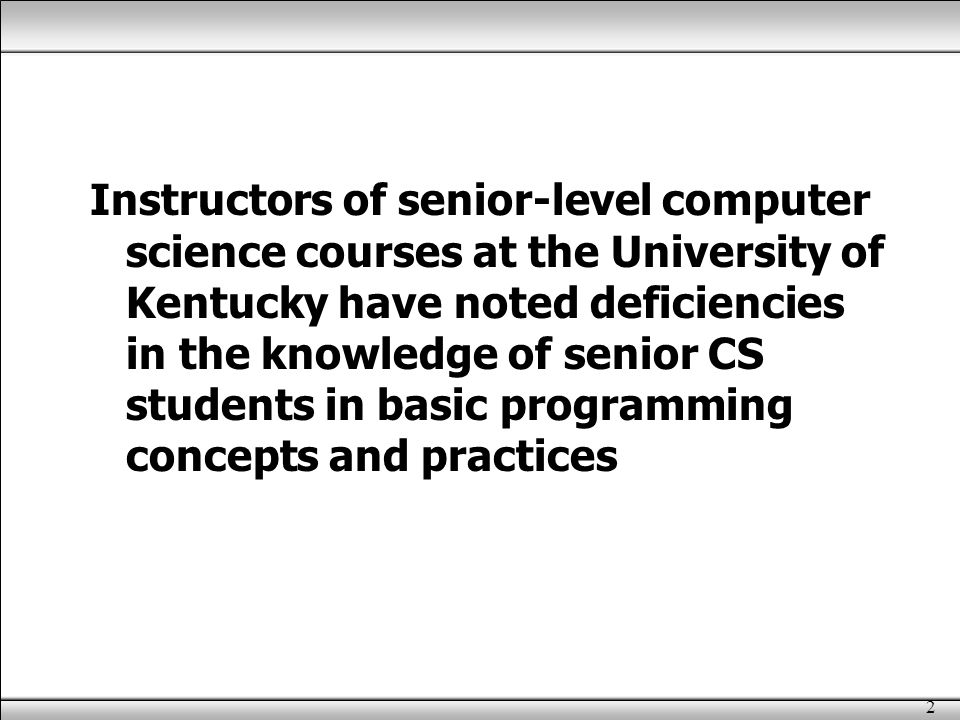 2 Instructors of senior-level computer science courses at the University of Kentucky have noted deficiencies in the knowledge of senior CS students in basic programming concepts and practices
