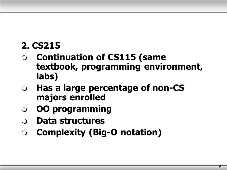 6 2. CS215  Continuation of CS115 (same textbook, programming environment, labs)  Has a large percentage of non-CS majors enrolled  OO programming